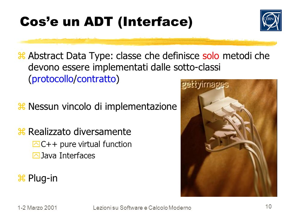 1-2 Marzo 2001Lezioni su Software e Calcolo Moderno 10 Cose un ADT (Interface) zAbstract Data Type: classe che definisce solo metodi che devono essere implementati dalle sotto-classi (protocollo/contratto) zNessun vincolo di implementazione zRealizzato diversamente yC++ pure virtual function yJava Interfaces zPlug-in