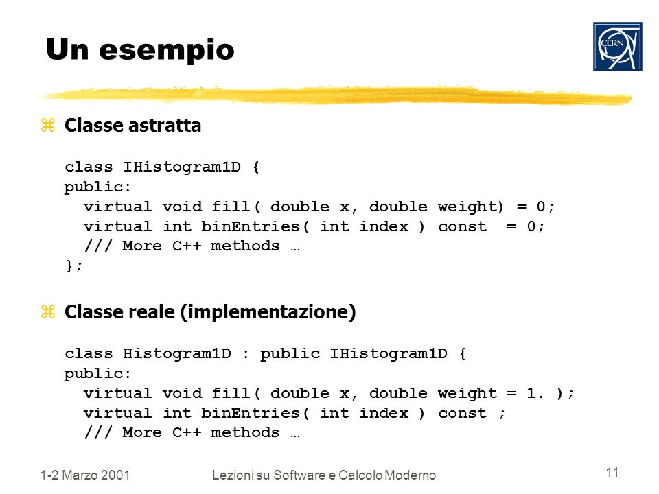 1-2 Marzo 2001Lezioni su Software e Calcolo Moderno 11 Un esempio Classe astratta class IHistogram1D { public: virtual void fill( double x, double weight) = 0; virtual int binEntries( int index ) const = 0; /// More C++ methods … }; Classe reale (implementazione) class Histogram1D : public IHistogram1D { public: virtual void fill( double x, double weight = 1.