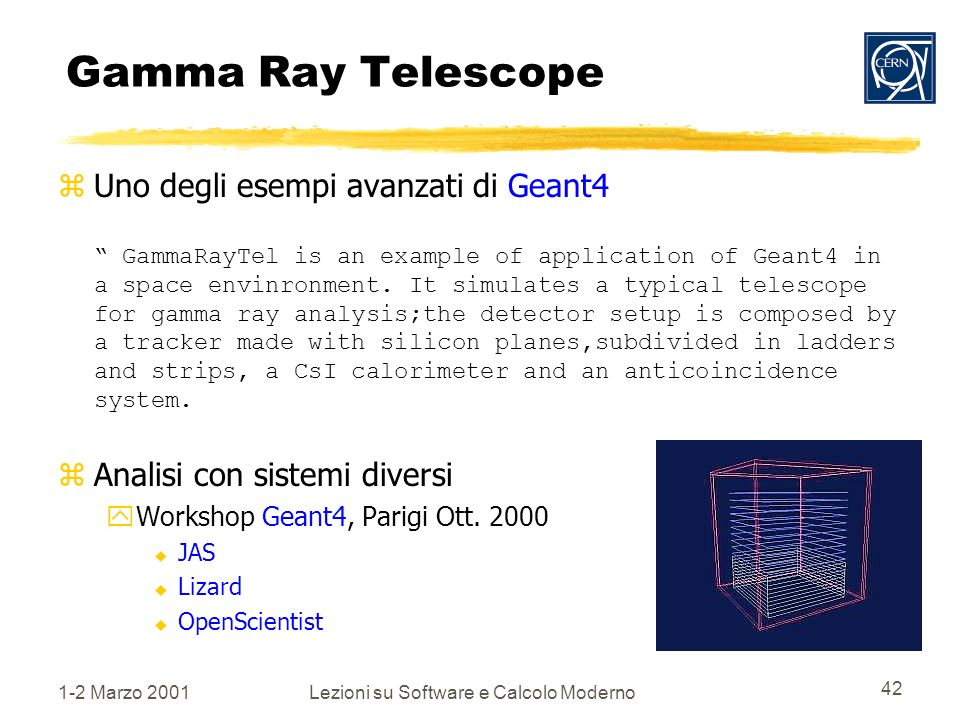 1-2 Marzo 2001Lezioni su Software e Calcolo Moderno 42 Gamma Ray Telescope Uno degli esempi avanzati di Geant4 GammaRayTel is an example of application of Geant4 in a space envinronment.
