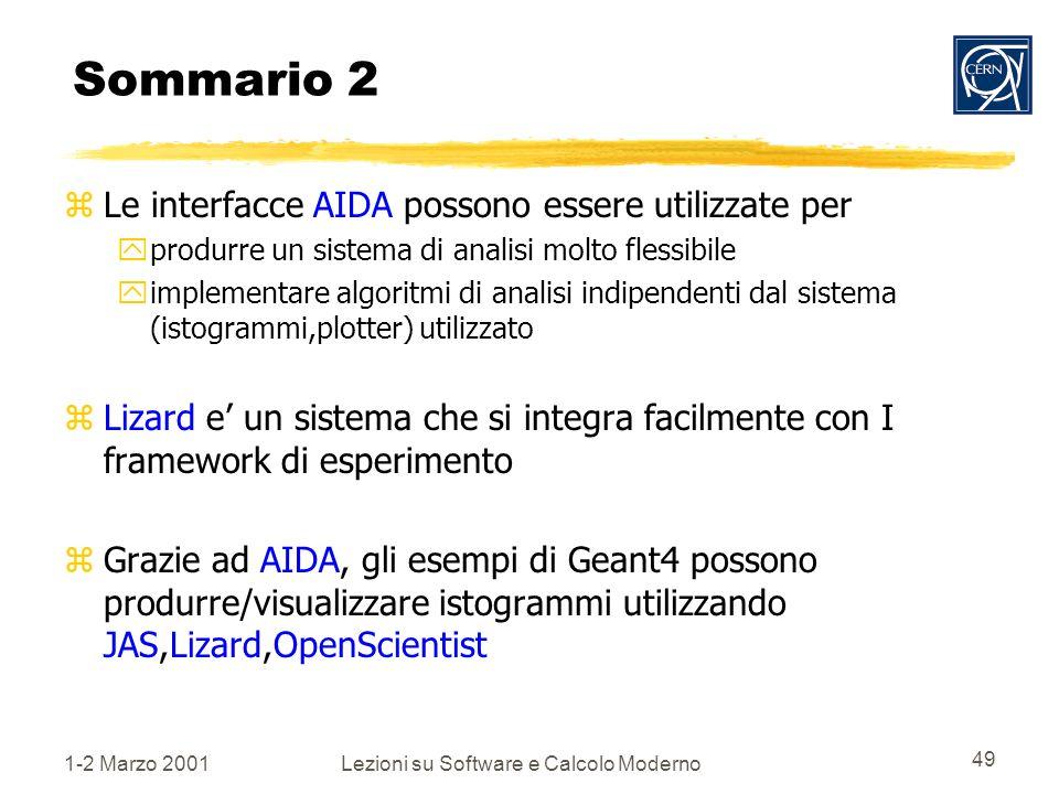 1-2 Marzo 2001Lezioni su Software e Calcolo Moderno 49 Sommario 2 zLe interfacce AIDA possono essere utilizzate per yprodurre un sistema di analisi molto flessibile yimplementare algoritmi di analisi indipendenti dal sistema (istogrammi,plotter) utilizzato zLizard e un sistema che si integra facilmente con I framework di esperimento zGrazie ad AIDA, gli esempi di Geant4 possono produrre/visualizzare istogrammi utilizzando JAS,Lizard,OpenScientist