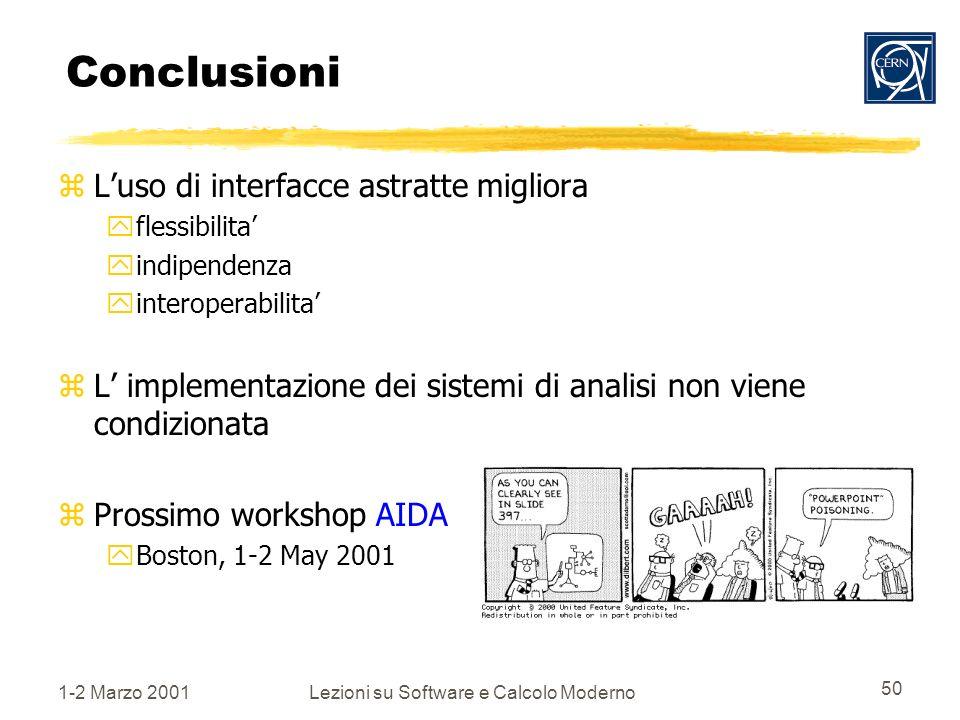 1-2 Marzo 2001Lezioni su Software e Calcolo Moderno 50 Conclusioni zLuso di interfacce astratte migliora yflessibilita yindipendenza yinteroperabilita zL implementazione dei sistemi di analisi non viene condizionata zProssimo workshop AIDA yBoston, 1-2 May 2001