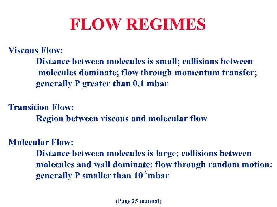 FLOW REGIMES Viscous Flow: Distance between molecules is small; collisions between molecules dominate; flow through momentum transfer; generally P gre