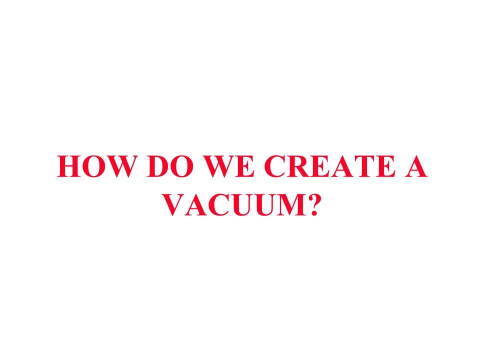 HOW DO WE CREATE A VACUUM?