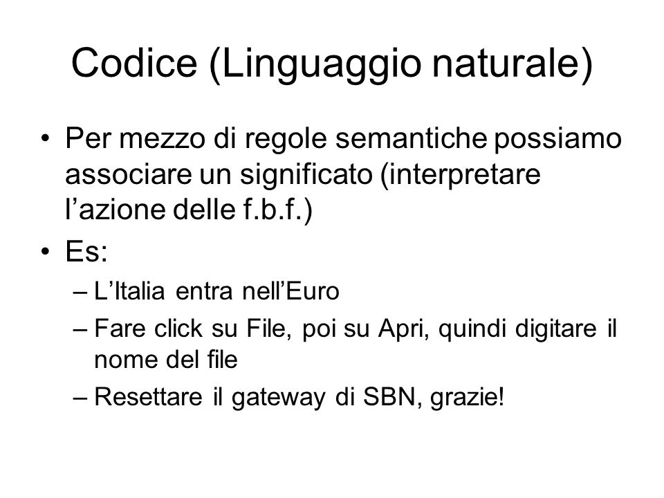 Codice (Linguaggio naturale) Per mezzo di regole semantiche possiamo associare un significato (interpretare lazione delle f.b.f.) Es: –LItalia entra n