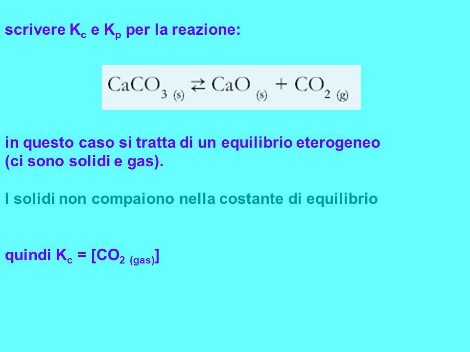 scrivere K c e K p per la reazione: in questo caso si tratta di un equilibrio eterogeneo (ci sono solidi e gas). I solidi non compaiono nella costante