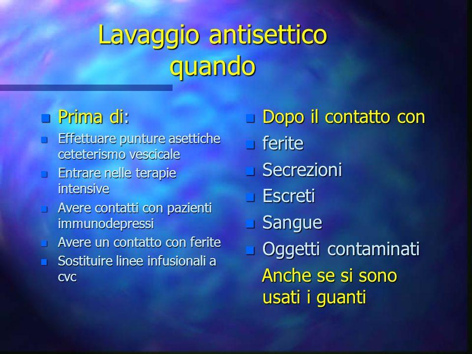 Lavaggio antisettico quando n Prima di: n Effettuare punture asettiche ceteterismo vescicale n Entrare nelle terapie intensive n Avere contatti con pa