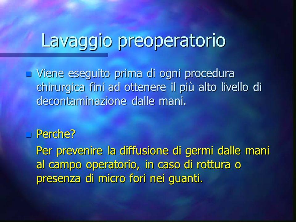 Lavaggio preoperatorio n Viene eseguito prima di ogni procedura chirurgica fini ad ottenere il più alto livello di decontaminazione dalle mani.