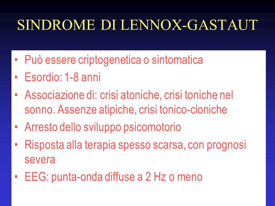 SINDROME DI LENNOX-GASTAUT Può essere criptogenetica o sintomatica Esordio: 1-8 anni Associazione di: crisi atoniche, crisi toniche nel sonno. Assenze