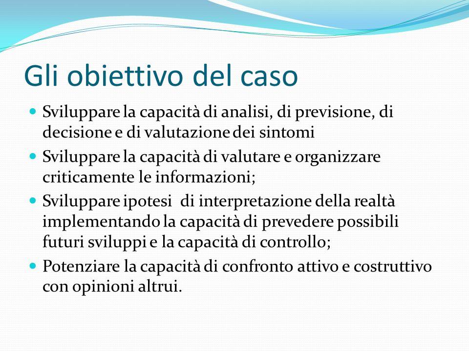 Gli obiettivo del caso Sviluppare la capacità di analisi, di previsione, di decisione e di valutazione dei sintomi Sviluppare la capacità di valutare