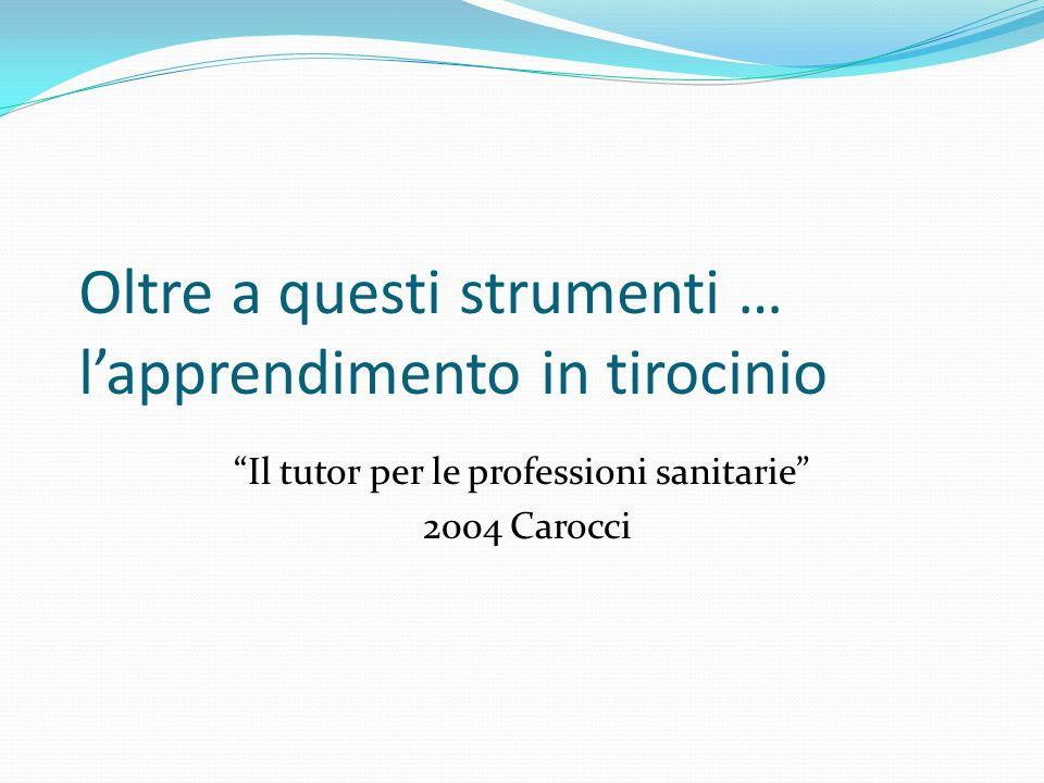 Oltre a questi strumenti … lapprendimento in tirocinio Il tutor per le professioni sanitarie 2004 Carocci