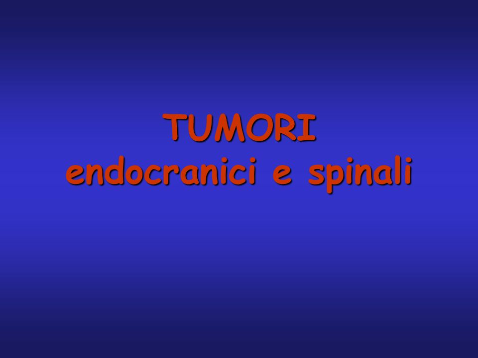 Tumori: epidemiologia Prevalenza ( primari + metastatici): 100/100.000 Incidenza: 30/100.000/anno Tumori spinali/tumori endocranici=1/7 Responsabili dell1% di tutti i decessi Frequenti nellinfazia Picco di incidenza: 40-55 anni