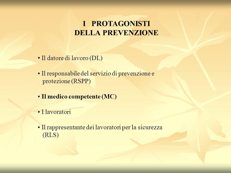 I PROTAGONISTI DELLA PREVENZIONE Il datore di lavoro (DL) Il responsabile del servizio di prevenzione e protezione (RSPP) Il medico competente (MC) I