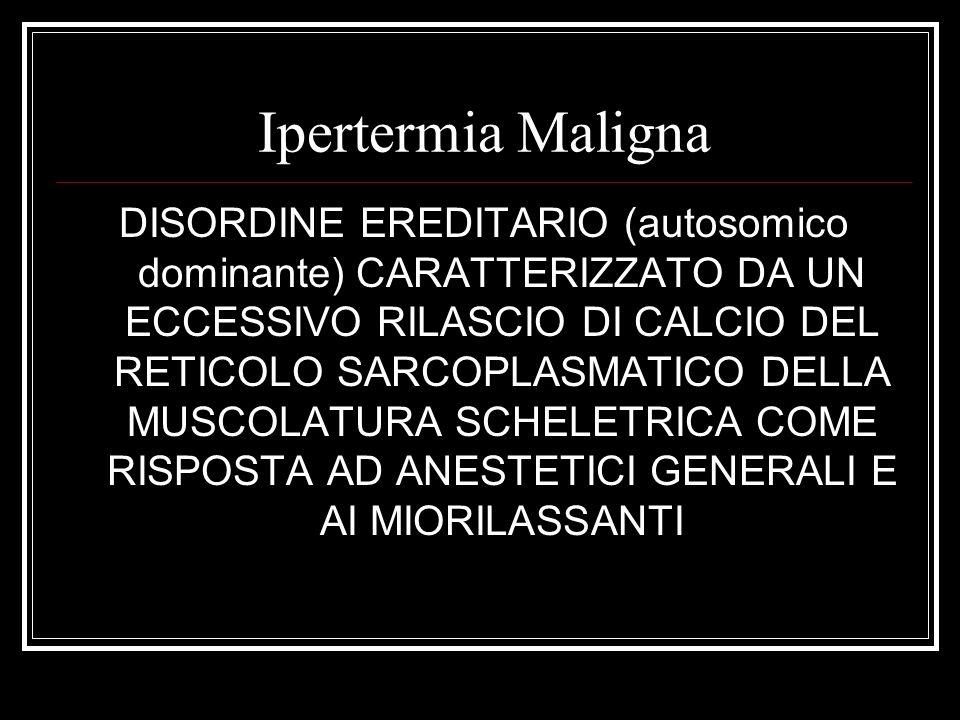Ipertermia Maligna DISORDINE EREDITARIO (autosomico dominante) CARATTERIZZATO DA UN ECCESSIVO RILASCIO DI CALCIO DEL RETICOLO SARCOPLASMATICO DELLA MU