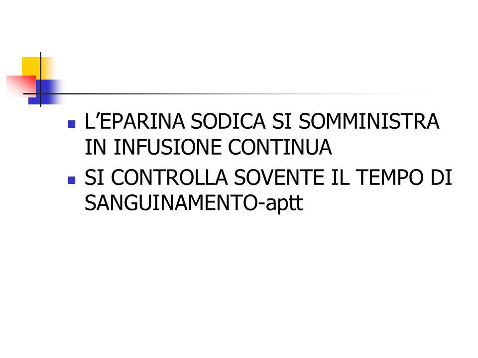 LEPARINA SODICA SI SOMMINISTRA IN INFUSIONE CONTINUA SI CONTROLLA SOVENTE IL TEMPO DI SANGUINAMENTO-aptt
