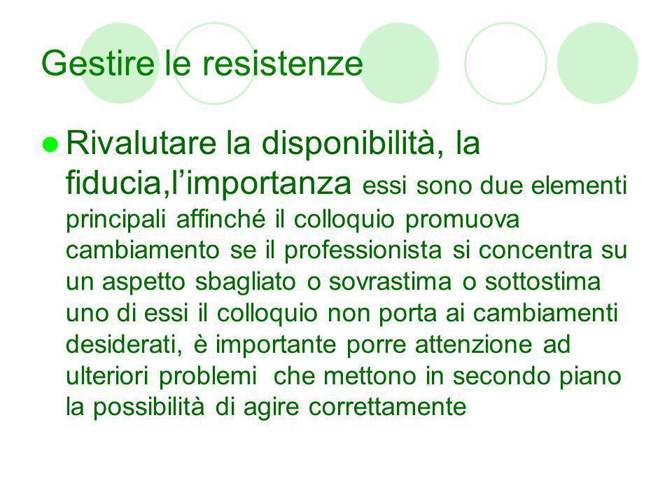 Gestire le resistenze Rivalutare la disponibilità, la fiducia,limportanza essi sono due elementi principali affinché il colloquio promuova cambiamento