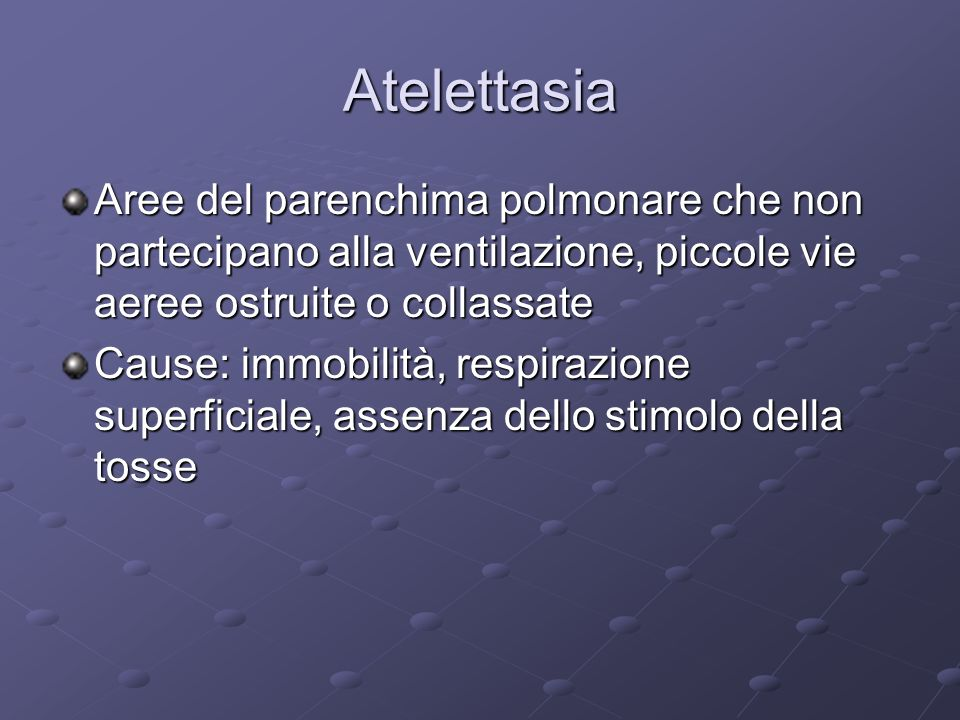 Atelettasia Aree del parenchima polmonare che non partecipano alla ventilazione, piccole vie aeree ostruite o collassate Cause: immobilità, respirazio