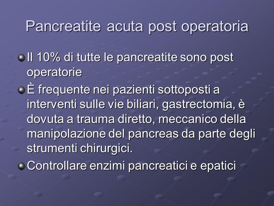 Pancreatite acuta post operatoria Il 10% di tutte le pancreatite sono post operatorie È frequente nei pazienti sottoposti a interventi sulle vie biliari, gastrectomia, è dovuta a trauma diretto, meccanico della manipolazione del pancreas da parte degli strumenti chirurgici.
