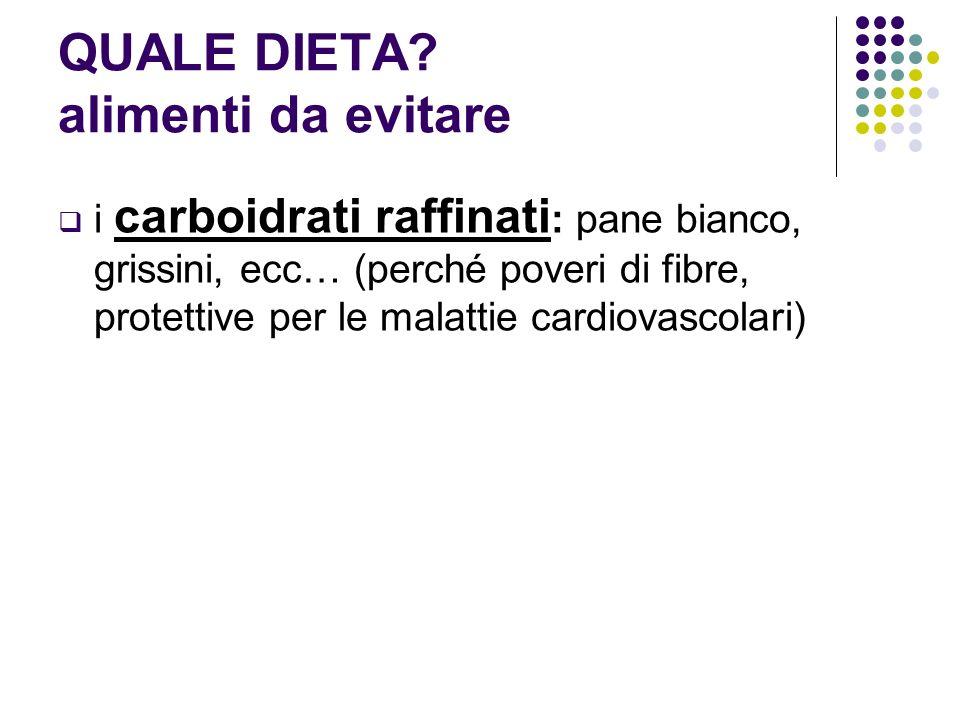 i carboidrati raffinati : pane bianco, grissini, ecc… (perché poveri di fibre, protettive per le malattie cardiovascolari)