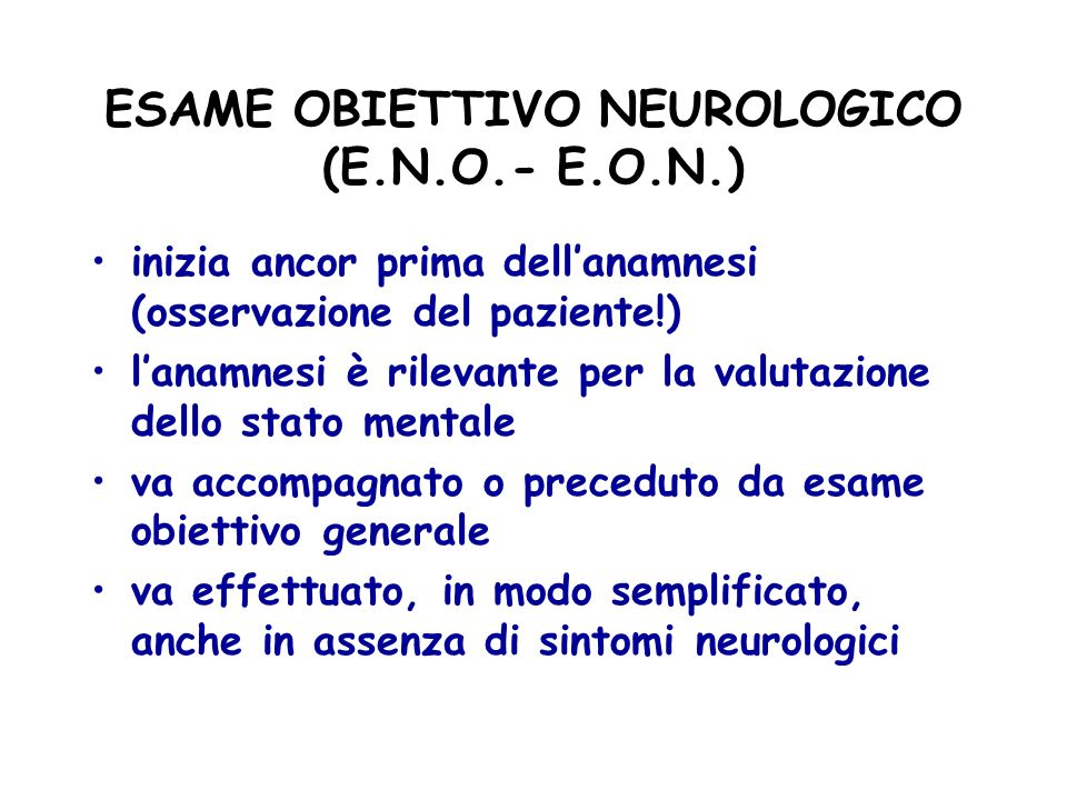 ESAME OBIETTIVO NEUROLOGICO (E.N.O.- E.O.N.) inizia ancor prima dellanamnesi (osservazione del paziente!) lanamnesi è rilevante per la valutazione del