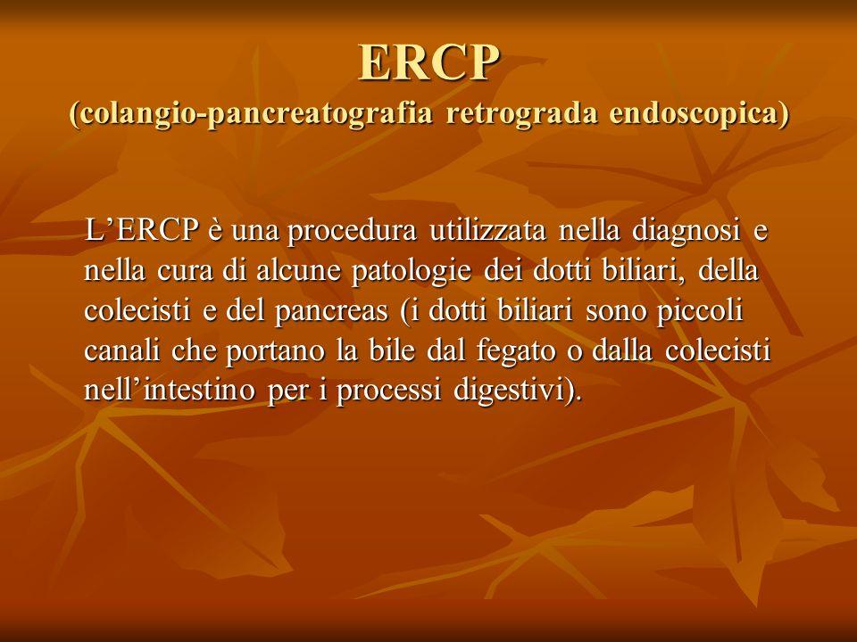 ERCP (colangio-pancreatografia retrograda endoscopica) LERCP è una procedura utilizzata nella diagnosi e nella cura di alcune patologie dei dotti bili