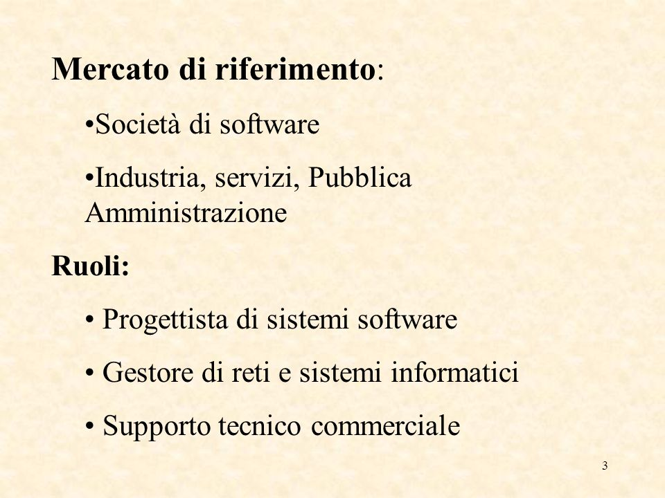 3 Mercato di riferimento: Società di software Industria, servizi, Pubblica Amministrazione Ruoli: Progettista di sistemi software Gestore di reti e sistemi informatici Supporto tecnico commerciale