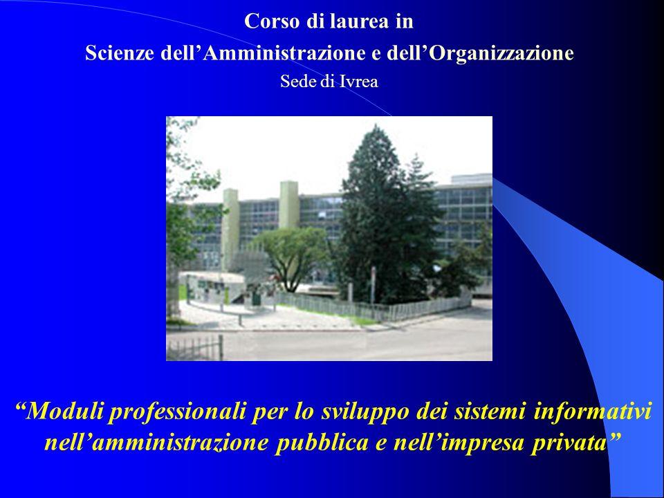 Corso di laurea in Scienze dellAmministrazione e dellOrganizzazione Sede di Ivrea Moduli professionali per lo sviluppo dei sistemi informativi nellamministrazione pubblica e nellimpresa privata