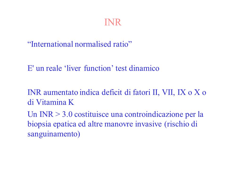 INR International normalised ratio E un reale liver function test dinamico INR aumentato indica deficit di fatori II, VII, IX o X o di Vitamina K Un INR > 3.0 costituisce una controindicazione per la biopsia epatica ed altre manovre invasive (rischio di sanguinamento)