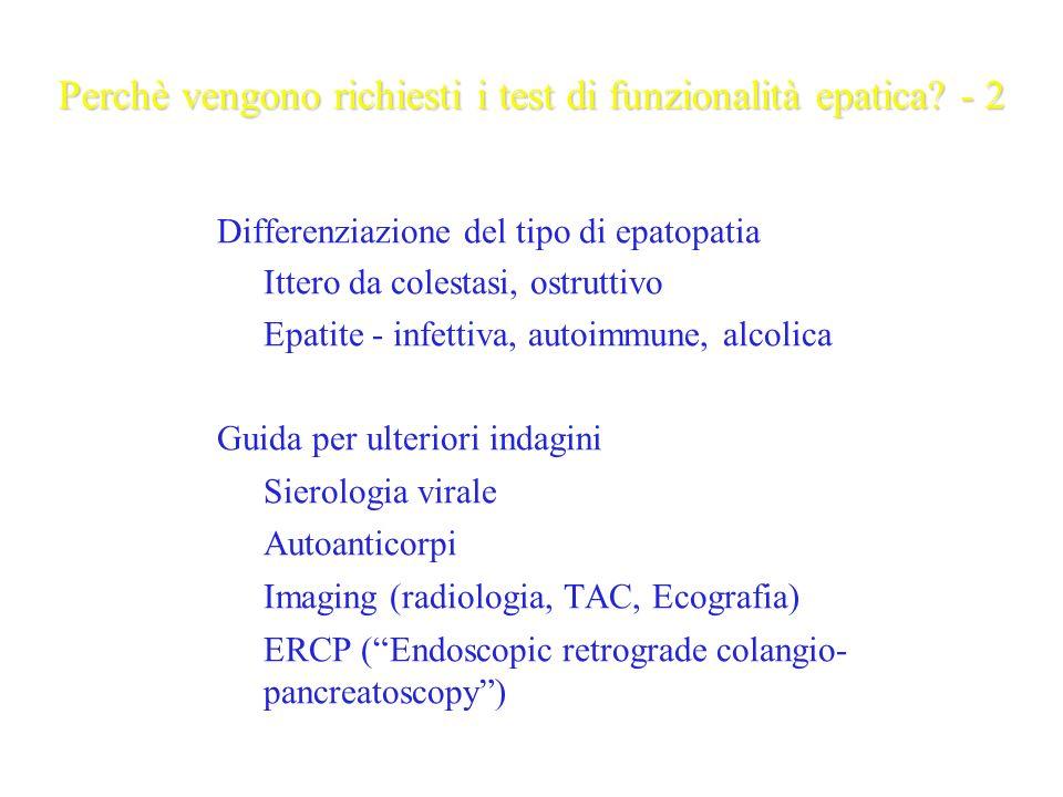Test di primo livello attualmente più utilizzati (Liver Function Tests - LFTs) Transaminasi o Aminotransferasi, AST, ALT – danno parenchimale Bilirubina – colestasi Fosfatasi alcalina, -glutamiltranspeptidasi (GGT) – danno epitelio biliare ed ostruzione biliare (alcol) Albumina – sintesi epatica Tempo di protrombina (INR) – coagulazione (indicatore dinamico)
