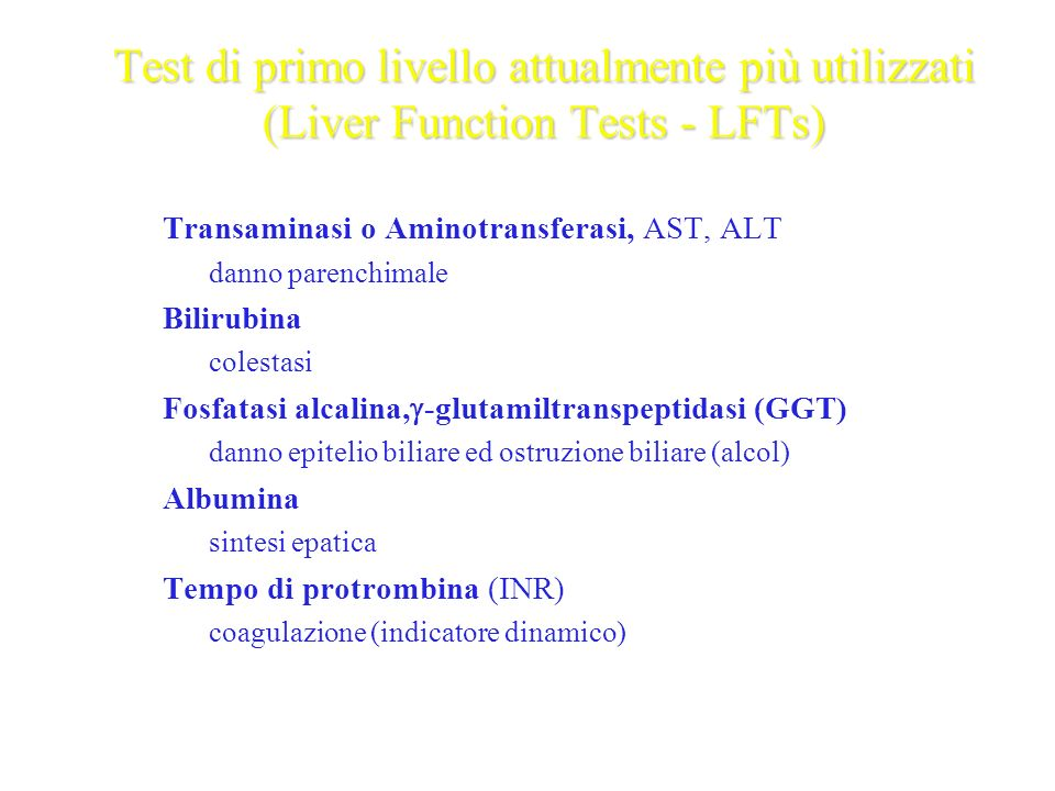 Test di primo livello attualmente più utilizzati (Liver Function Tests - LFTs) Transaminasi o Aminotransferasi, AST, ALT – danno parenchimale Bilirubi