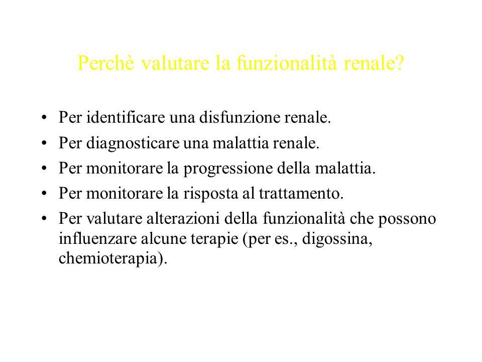 Perchè valutare la funzionalità renale? Per identificare una disfunzione renale. Per diagnosticare una malattia renale. Per monitorare la progressione