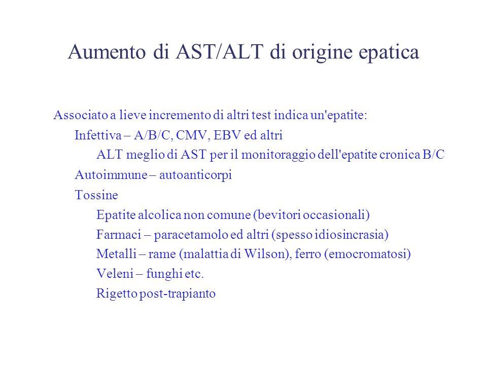 Aumento di AST/ALT di origine epatica Associato a lieve incremento di altri test indica un epatite: – Infettiva – A/B/C, CMV, EBV ed altri ALT meglio di AST per il monitoraggio dell epatite cronica B/C – Autoimmune – autoanticorpi – Tossine Epatite alcolica non comune (bevitori occasionali) Farmaci – paracetamolo ed altri (spesso idiosincrasia) Metalli – rame (malattia di Wilson), ferro (emocromatosi) Veleni – funghi etc.