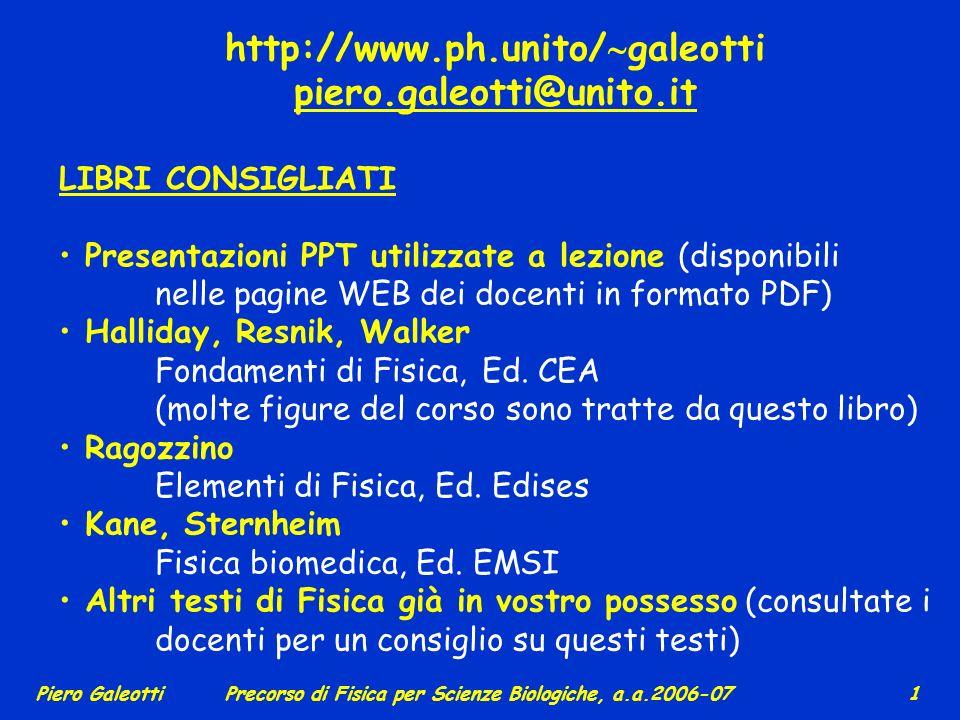 Piero GaleottiPrecorso di Fisica per Scienze Biologiche, a.a.2006-07 11 Le grandezze fisiche possono essere scalari o vettoriali (per es.