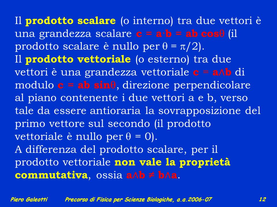 Piero GaleottiPrecorso di Fisica per Scienze Biologiche, a.a.2006-07 11 Le grandezze fisiche possono essere scalari o vettoriali (per es. la velocità