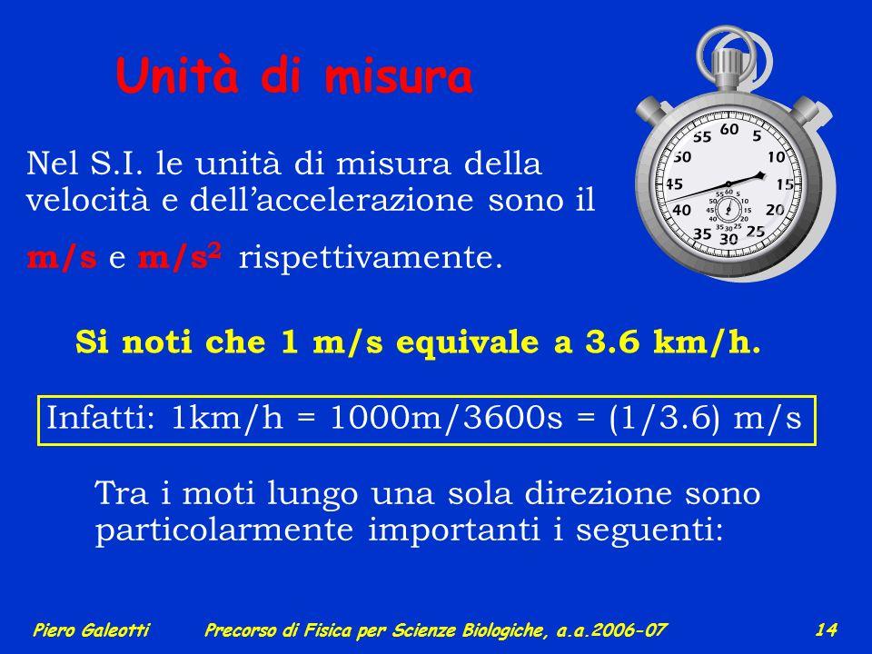 Piero GaleottiPrecorso di Fisica per Scienze Biologiche, a.a.2006-07 13 IL MOVIMENTO Cinematica 1 - velocità e accelerazione come grandezze scalari ve