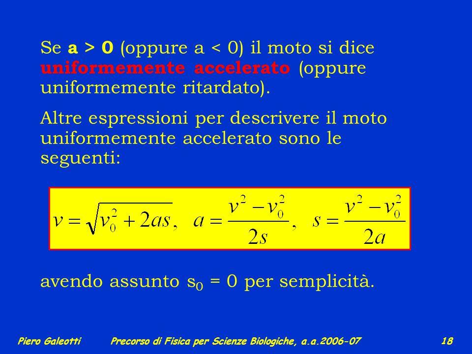 Piero GaleottiPrecorso di Fisica per Scienze Biologiche, a.a.2006-07 17 avviene ad accelerazione a = costante (positiva o negativa), da cui si ottengo