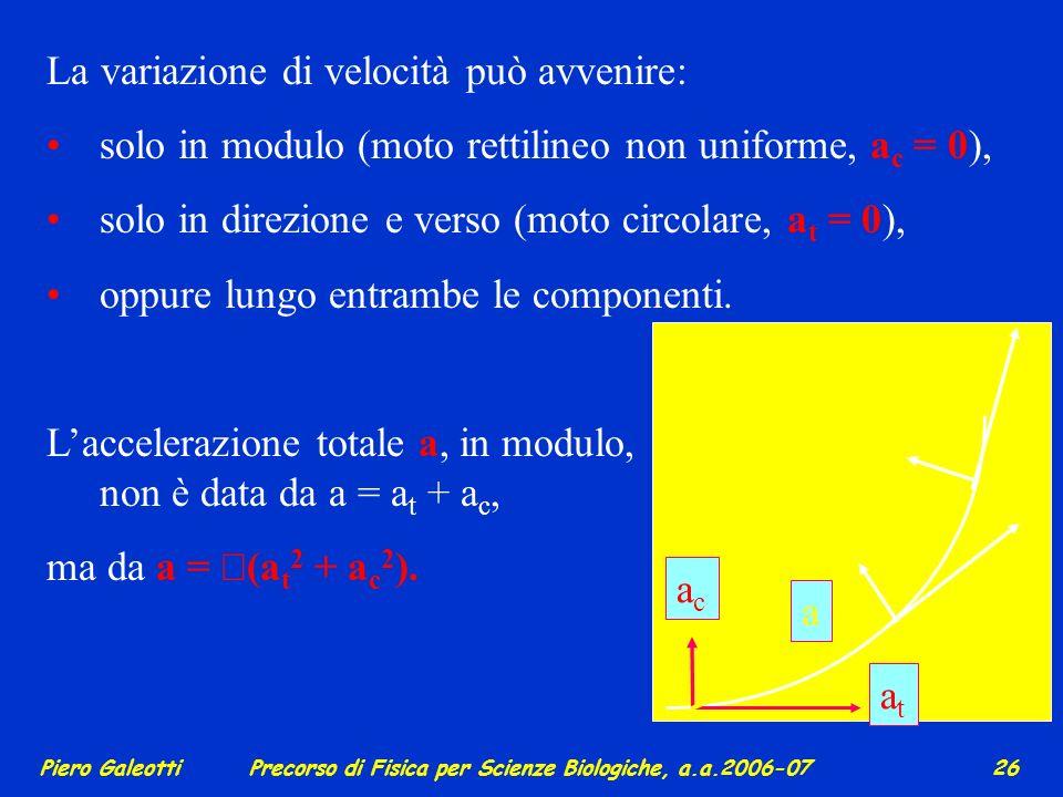 Piero GaleottiPrecorso di Fisica per Scienze Biologiche, a.a.2006-07 25 2 – velocità e accelerazione come grandezze vettoriali La velocità istantanea