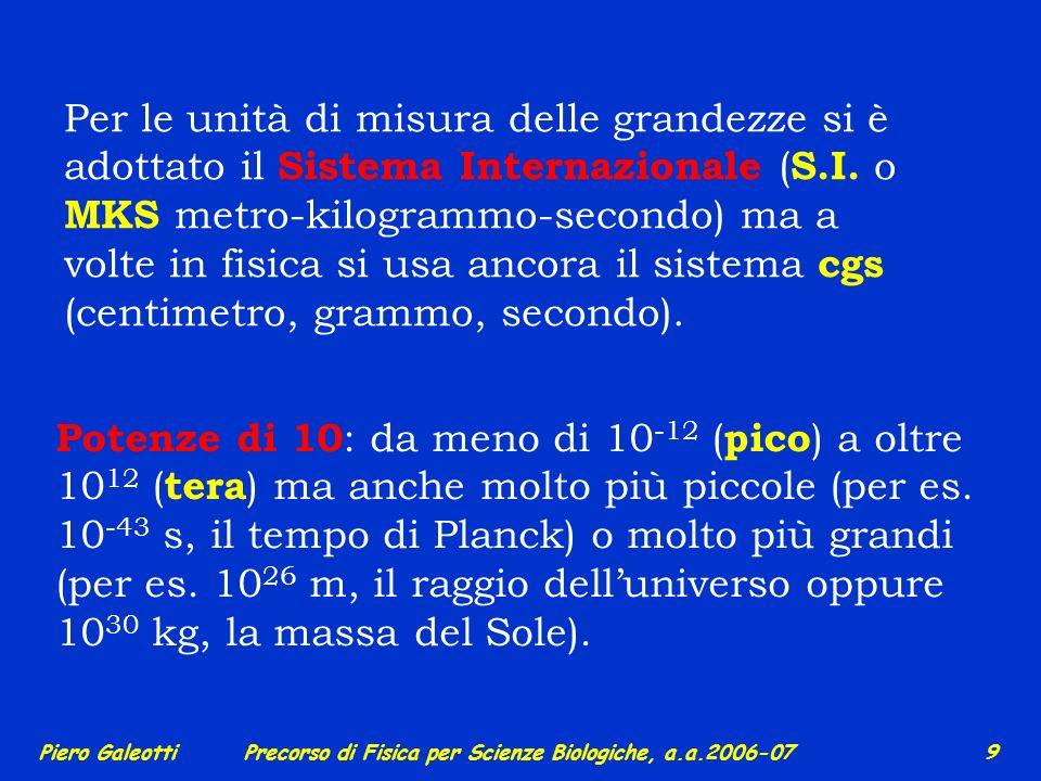 Piero GaleottiPrecorso di Fisica per Scienze Biologiche, a.a.2006-07 8 Esistono grandezze dimensionali e adimensionali (tra queste ultime, per es. il