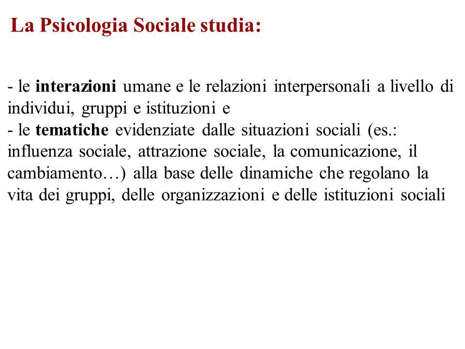 La Psicologia Sociale studia: - le interazioni umane e le relazioni interpersonali a livello di individui, gruppi e istituzioni e - le tematiche evide