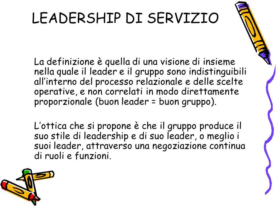 LEADERSHIP DI SERVIZIO La definizione è quella di una visione di insieme nella quale il leader e il gruppo sono indistinguibili allinterno del processo relazionale e delle scelte operative, e non correlati in modo direttamente proporzionale (buon leader = buon gruppo).