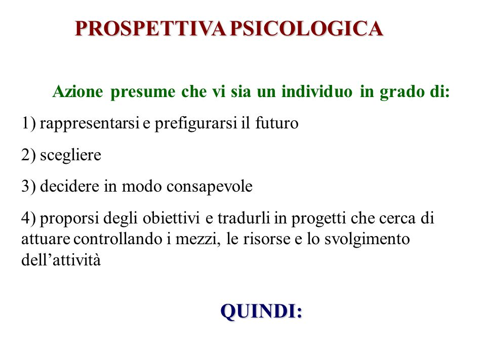 PROSPETTIVA PSICOLOGICA Azione presume che vi sia un individuo in grado di: 1) rappresentarsi e prefigurarsi il futuro 2) scegliere 3) decidere in mod