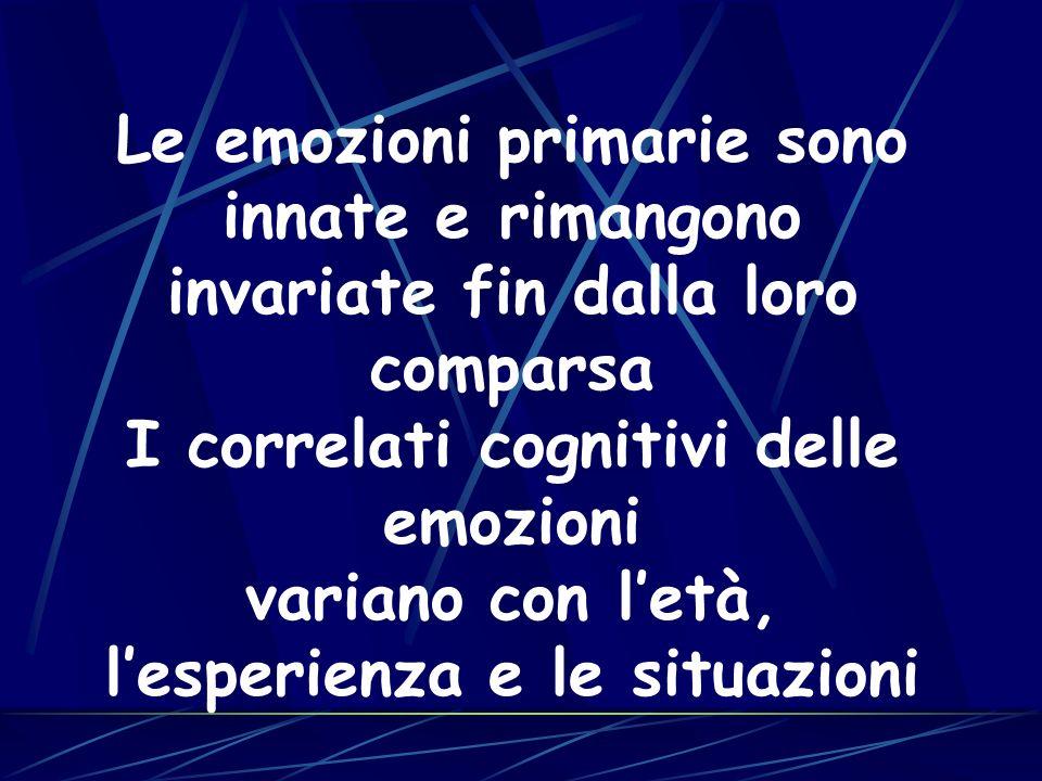 Le emozioni primarie sono innate e rimangono invariate fin dalla loro comparsa I correlati cognitivi delle emozioni variano con letà, lesperienza e le situazioni