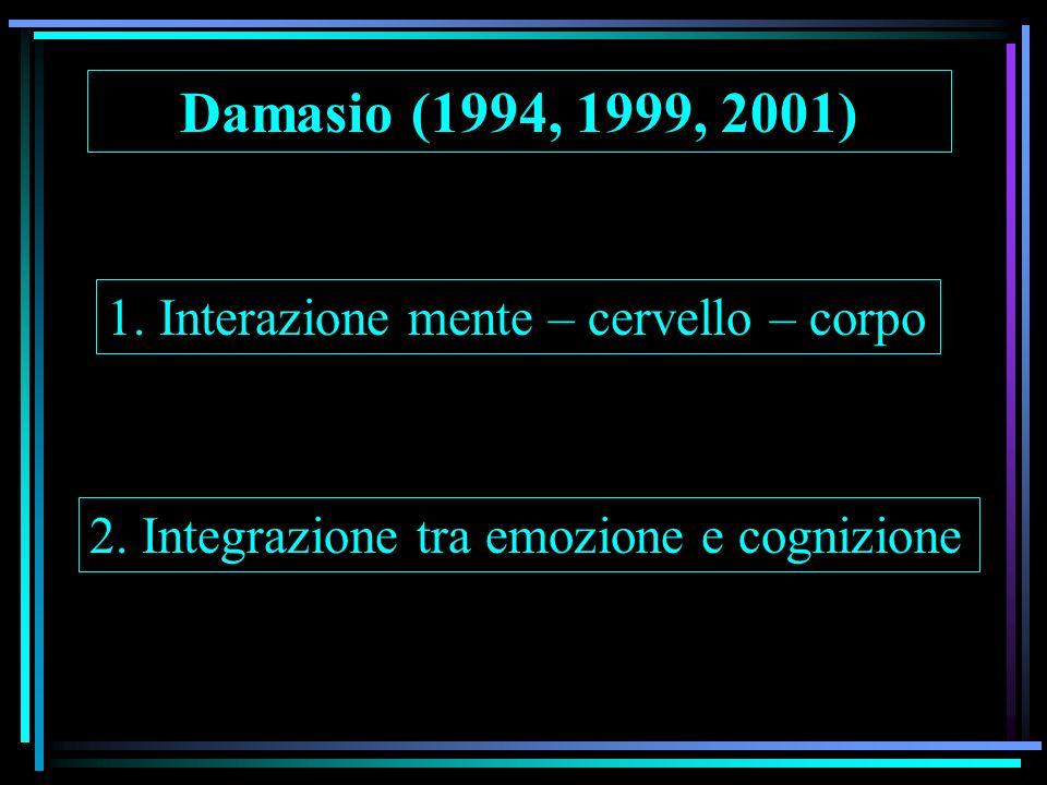 Damasio (1994, 1999, 2001) 1. Interazione mente – cervello – corpo 2. Integrazione tra emozione e cognizione