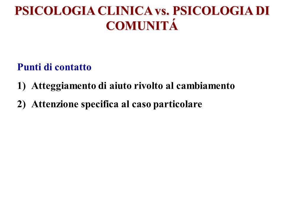 PSICOLOGIA CLINICA vs. PSICOLOGIA DI COMUNITÁ Punti di contatto 1)Atteggiamento di aiuto rivolto al cambiamento 2)Attenzione specifica al caso partico