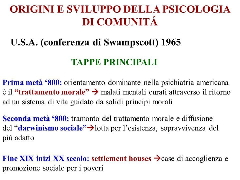 ORIGINI E SVILUPPO DELLA PSICOLOGIA DI COMUNITÁ U.S.A. (conferenza di Swampscott) 1965 TAPPE PRINCIPALI Prima metà 800: orientamento dominante nella p