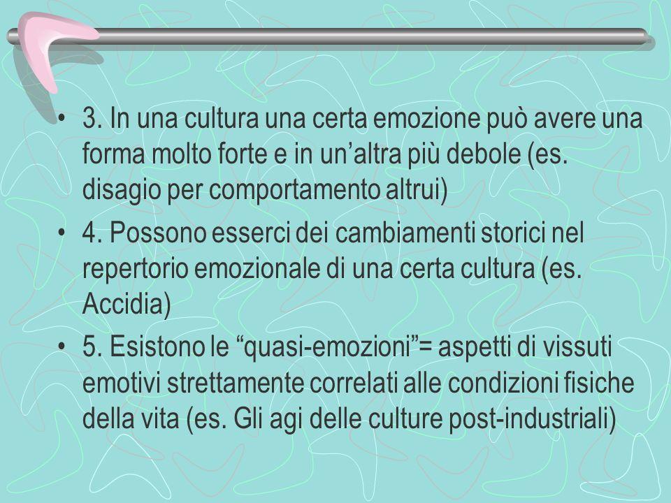 3. In una cultura una certa emozione può avere una forma molto forte e in unaltra più debole (es. disagio per comportamento altrui) 4. Possono esserci