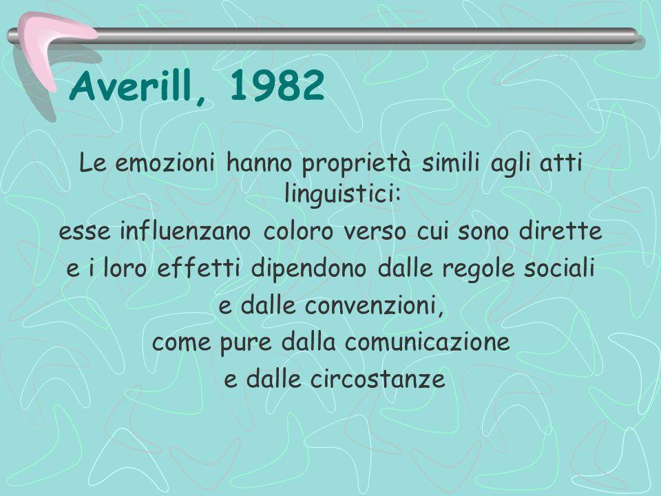 Averill, 1982 Le emozioni hanno proprietà simili agli atti linguistici: esse influenzano coloro verso cui sono dirette e i loro effetti dipendono dall