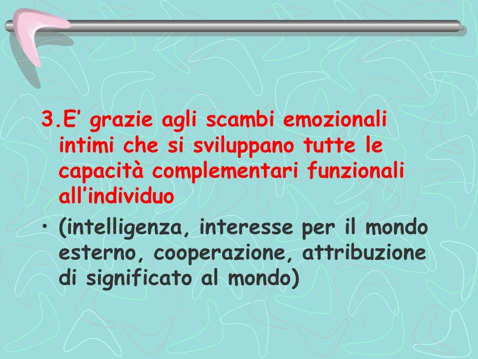 3.E grazie agli scambi emozionali intimi che si sviluppano tutte le capacità complementari funzionali allindividuo (intelligenza, interesse per il mon