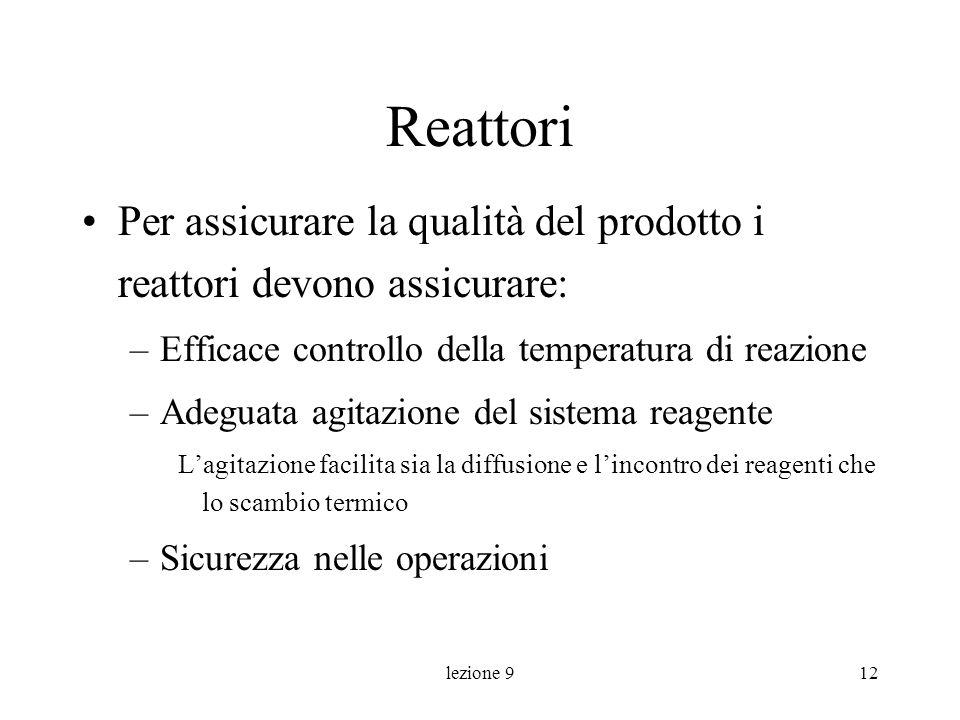 lezione 912 Reattori Per assicurare la qualità del prodotto i reattori devono assicurare: –Efficace controllo della temperatura di reazione –Adeguata