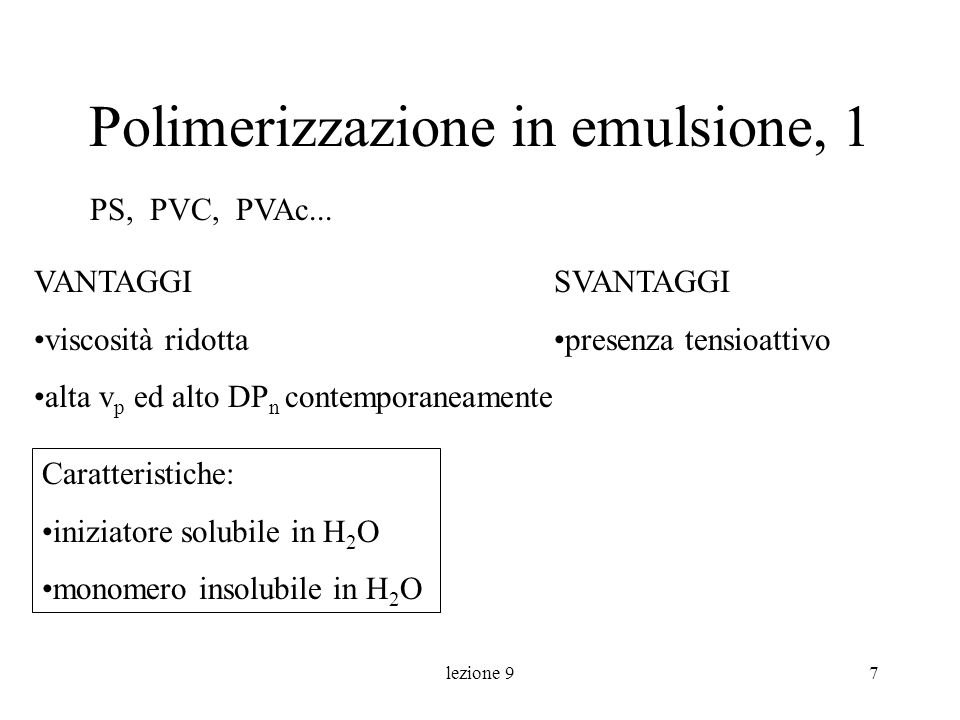 lezione 97 Polimerizzazione in emulsione, 1 SVANTAGGI presenza tensioattivo PS, PVC, PVAc... VANTAGGI viscosità ridotta alta v p ed alto DP n contempo