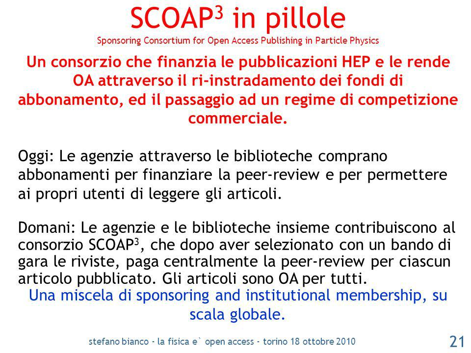 stefano bianco - la fisica e` open access - torino 18 ottobre 2010 21 SCOAP 3 in pillole Sponsoring Consortium for Open Access Publishing in Particle